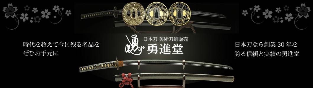 時代を超えて今に残る名品をぜひお手元に、日本刀なら創業30年を誇る信頼と実績の勇進堂